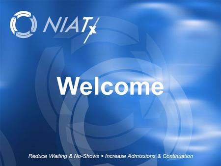 Reduce Waiting & No-Shows  Increase Admissions & Continuation www.NIATx.net Welcome Reduce Waiting & No-Shows  Increase Admissions & Continuation.