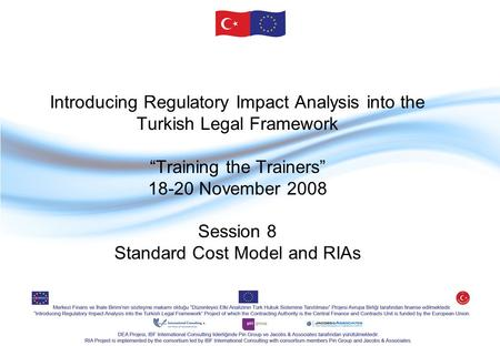 "Introducing Regulatory Impact Analysis into the Turkish Legal Framework ""Training the Trainers"" 18-20 November 2008 Session 8 Standard Cost Model and RIAs."