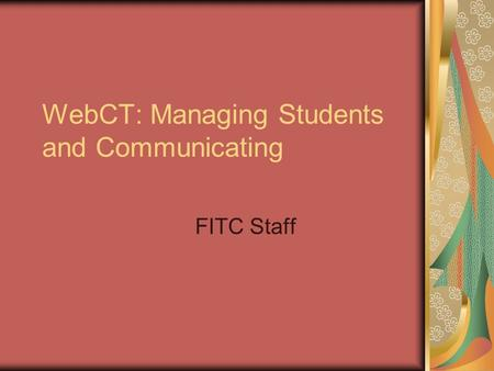 WebCT: Managing Students and Communicating FITC Staff.