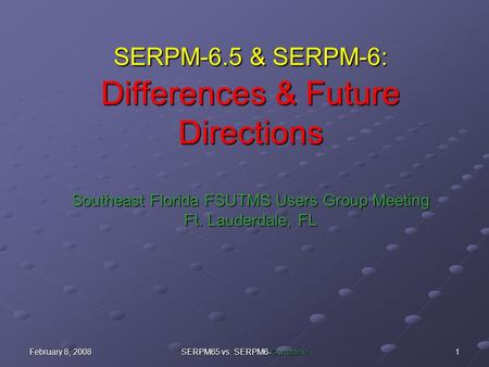 February 8, 2008 SERPM65 vs. SERPM6-Corradino 1 SERPM-6.5 & SERPM-6: Differences & Future Directions Southeast Florida FSUTMS Users Group Meeting Ft. Lauderdale,