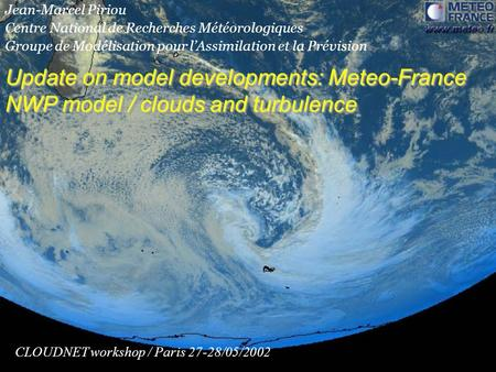 Update on model developments: Meteo-France NWP model / clouds and turbulence CLOUDNET workshop / Paris 27-28/05/2002 Jean-Marcel Piriou Centre National.