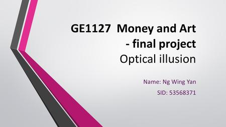 GE1127 Money and Art - final project Optical illusion Name: Ng Wing Yan SID: 53568371.