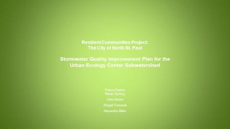 Resilient Communities Project: The City of North St. Paul Stormwater Quality Improvement Plan for the Urban Ecology Center Subwatershed Petros Paulos Bryan.