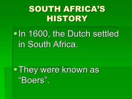 "SOUTH AFRICA'S HISTORY  In 1600, the Dutch settled in South Africa.  They were known as ""Boers""."