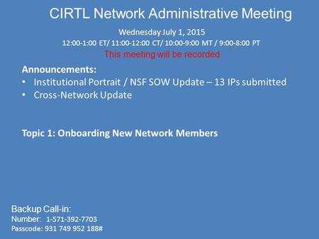CIRTL Network Administrative Meeting Wednesday July 1, 2015 12:00-1:00 ET/ 11:00-12:00 CT/ 10:00-9:00 MT / 9:00-8:00 PT This meeting will be recorded Backup.