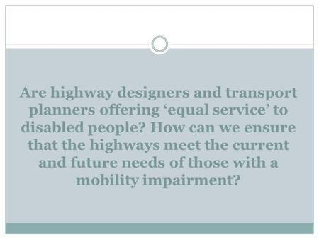Are highway designers and transport planners offering 'equal service' to disabled people? How can we ensure that the highways meet the current and future.