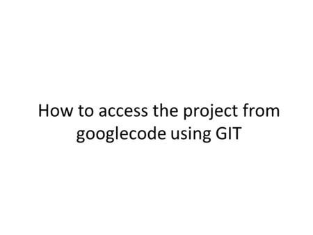 How to access the project from googlecode using GIT.