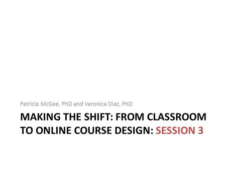 MAKING THE SHIFT: FROM CLASSROOM TO ONLINE COURSE DESIGN: SESSION 3 Patricia McGee, PhD and Veronica Diaz, PhD.
