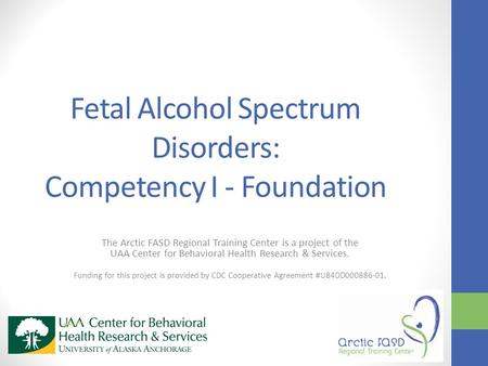Fetal Alcohol Spectrum Disorders: Competency I - Foundation The Arctic FASD Regional Training Center is a project of the UAA Center for Behavioral Health.