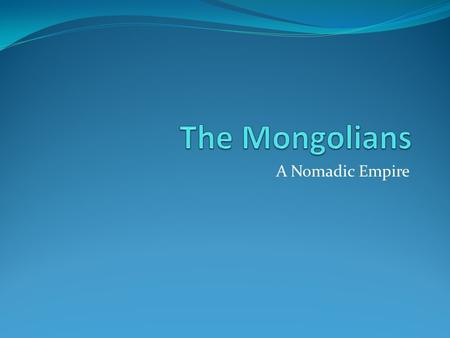 The Mongolians A Nomadic Empire.