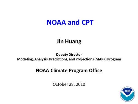 Jin Huang Deputy Director Modeling, Analysis, Predictions, and Projections (MAPP) Program NOAA Climate Program Office October 28, 2010 NOAA and CPT.
