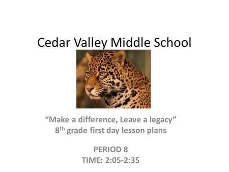 "Cedar Valley Middle School ""Make a difference, Leave a legacy"" 8 th grade first day lesson plans PERIOD 8 TIME: 2:05-2:35."
