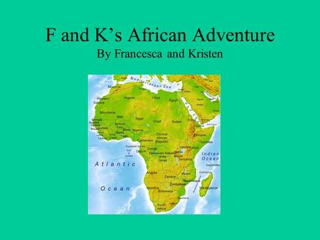 F and K's African Adventure By Francesca and Kristen.