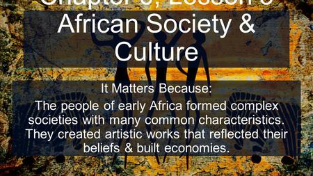 Chapter 6, Lesson 3 African Society & Culture It Matters Because: The people of early Africa formed complex societies with many common characteristics.