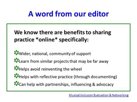 A word from our editor We know there are benefits to sharing practice *online* specifically: ✽ Wider, national, community of support ✽ Learn from similar.