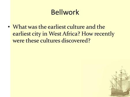 Bellwork What was the earliest culture and the earliest city in West Africa? How recently were these cultures discovered?