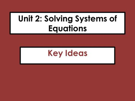 Unit 2: Solving Systems of Equations Key Ideas. Summary of Methods 1)Substitution: Requires that one of the variables be isolated on one side of the equation.