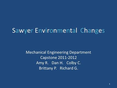 Sawyer Environmental Changes Mechanical Engineering Department Capstone 2011-2012 Amy R. Dan H. Colby C. Brittany P. Richard G. 1.