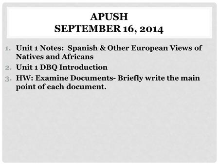 APUSH SEPTEMBER 16, 2014 1.Unit 1 Notes: Spanish & Other European Views of Natives and Africans 2.Unit 1 DBQ Introduction 3.HW: Examine Documents- Briefly.