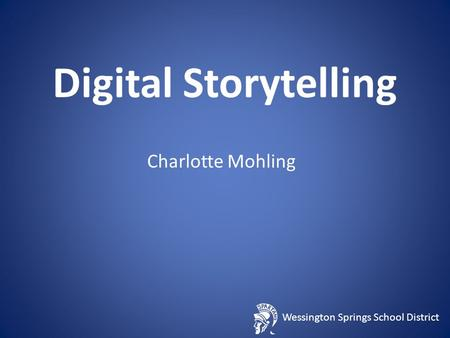 Wessington Springs School District Digital Storytelling Charlotte Mohling.