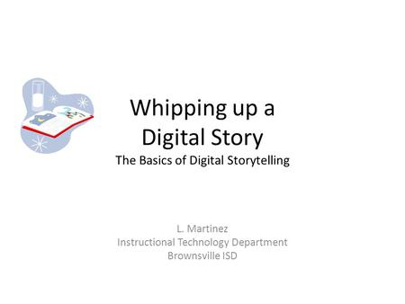 Whipping up a Digital Story The Basics of Digital Storytelling L. Martinez Instructional Technology Department Brownsville ISD.