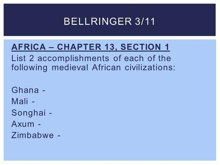 Bellringer 3/11 AFRICA – CHAPTER 13, SECTION 1 List 2 accomplishments of each of the following medieval African civilizations: Ghana - Mali - Songhai -
