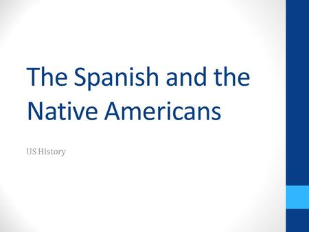 The Spanish and the Native Americans US History. Spanish and the Native Americans Main Idea: Spanish rule in the Americas had terrible consequences for.