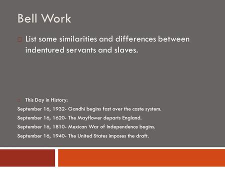 Bell Work  List some similarities and differences between indentured servants and slaves.  This Day in History: September 16, 1932- Gandhi begins fast.