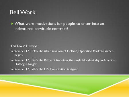 Bell Work  What were motivations for people to enter into an indentured servitude contract? This Day in History: September 17, 1944- The Allied invasion.