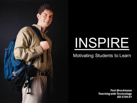 INSPIRE Motivating Students to Learn Terri Brockmann Teaching with Technology ED 5700-01.