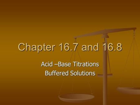 Chapter 16.7 and 16.8 Acid –Base Titrations Buffered Solutions.