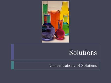 Solutions Concentrations of Solutions. Solutions  Objectives  Given the mass of solute and volume of solvent, calculate the concentration of solution.