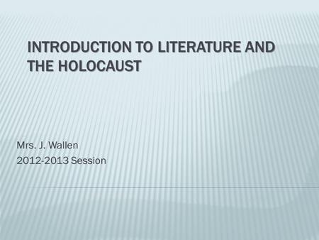 INTRODUCTION TO LITERATURE AND THE HOLOCAUST Mrs. J. Wallen 2012-2013 Session.