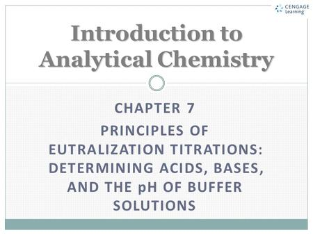 CHAPTER 7 PRINCIPLES OF EUTRALIZATION TITRATIONS: DETERMINING ACIDS, BASES, AND THE pH OF BUFFER SOLUTIONS Introduction to Analytical Chemistry.