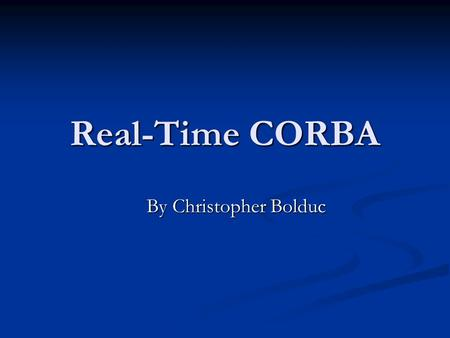 "Real-Time CORBA By Christopher Bolduc. What is Real-Time? Real-time computing is the study of hardware and software systems that are subject to a ""real-"