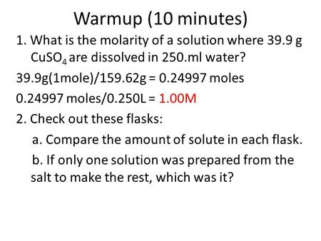 Warmup (10 minutes) 1. What is the molarity of a solution where 39.9 g CuSO 4 are dissolved in 250.ml water? 39.9g(1mole)/159.62g = 0.24997 moles 0.24997.