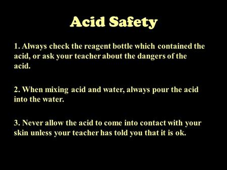 Acid Safety 1. Always check the reagent bottle which contained the acid, or ask your teacher about the dangers of the acid. 2. When mixing acid and water,