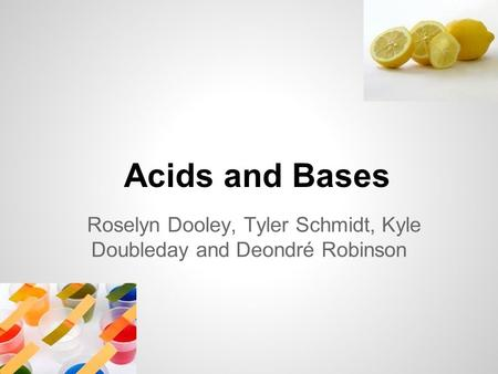 Acids and Bases Roselyn Dooley, Tyler Schmidt, Kyle Doubleday and Deondré Robinson.