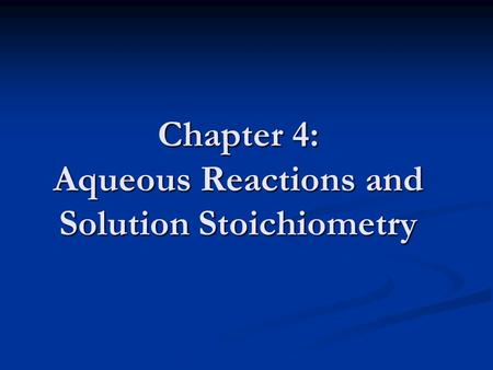 Chapter 4: Aqueous Reactions and Solution Stoichiometry.