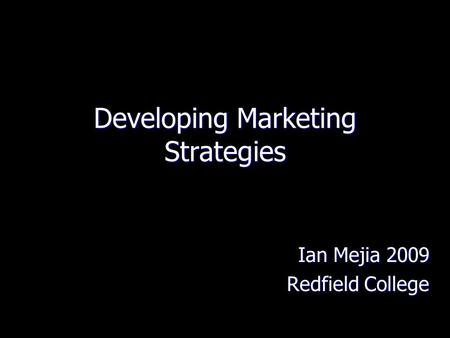 Developing Marketing Strategies Ian Mejia 2009 Redfield College.