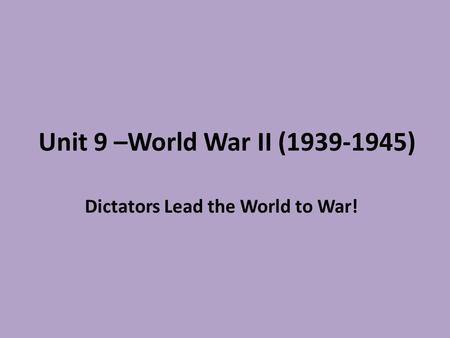 Unit 9 –World War II (1939-1945) Dictators Lead the World to War!