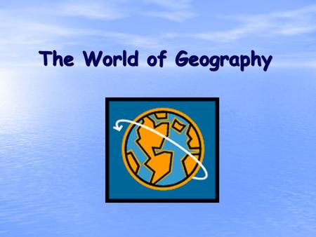 The World of Geography. What is Geography? Geo means= Earth Graphy = Field of Study * It is the study of our earth; our home. OR *Anything that can be.