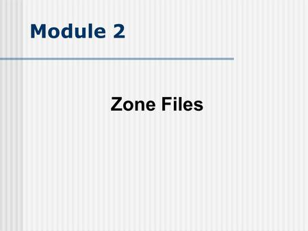 Module 2 Zone Files. Objective Understand the idea of a zone and how it relates to a domain name understand zone file structure Understand the major Resource.