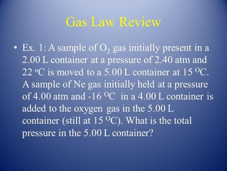 Gas Law Review Ex. 1: A sample of O 2 gas initially present in a 2.00 L container at a pressure of 2.40 atm and 22 o C is moved to a 5.00 L container at.