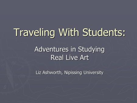 Traveling With Students: Adventures in Studying Real Live Art Liz Ashworth, Nipissing University.