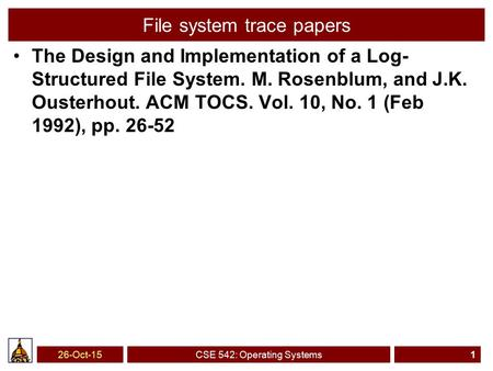 26-Oct-15CSE 542: Operating Systems1 File system trace papers The Design and Implementation of a Log- Structured File System. M. Rosenblum, and J.K. Ousterhout.