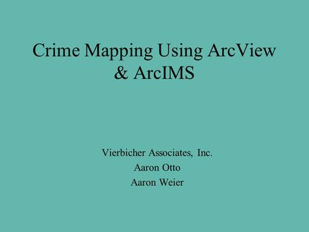 Crime Mapping Using ArcView & ArcIMS Vierbicher Associates, Inc. Aaron Otto Aaron Weier.
