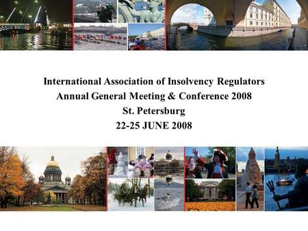 International Association of Insolvency Regulators Annual General Meeting & Conference 2008 St. Petersburg 22-25 JUNE 2008.