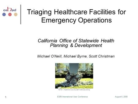 August 6, 2008ESRI International User Conference 1 Triaging Healthcare Facilities for Emergency Operations California Office of Statewide Health Planning.