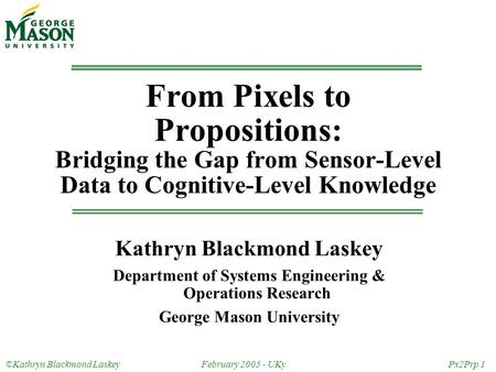 ©Kathryn Blackmond LaskeyFebruary 2005 - UKyPx2Prp 1 From Pixels to Propositions: Bridging the Gap from Sensor-Level Data to Cognitive-Level Knowledge.